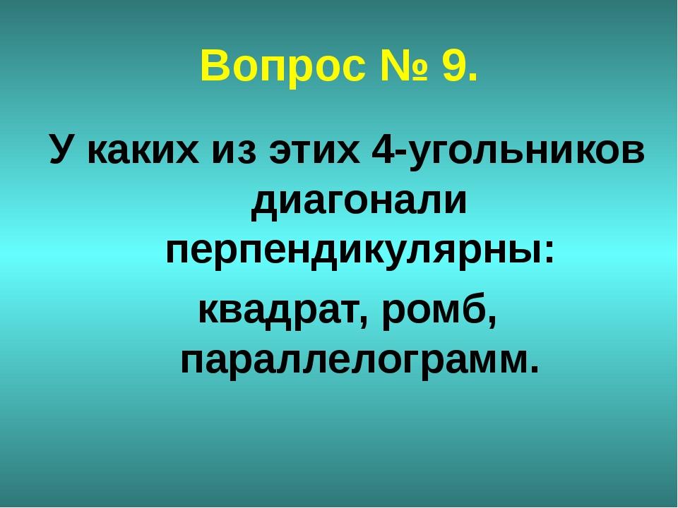 Вопрос № 9. У каких из этих 4-угольников диагонали перпендикулярны: квадрат,...