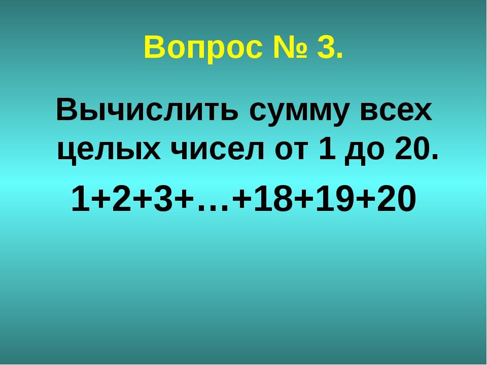 Вопрос № 3. Вычислить сумму всех целых чисел от 1 до 20. 1+2+3+…+18+19+20