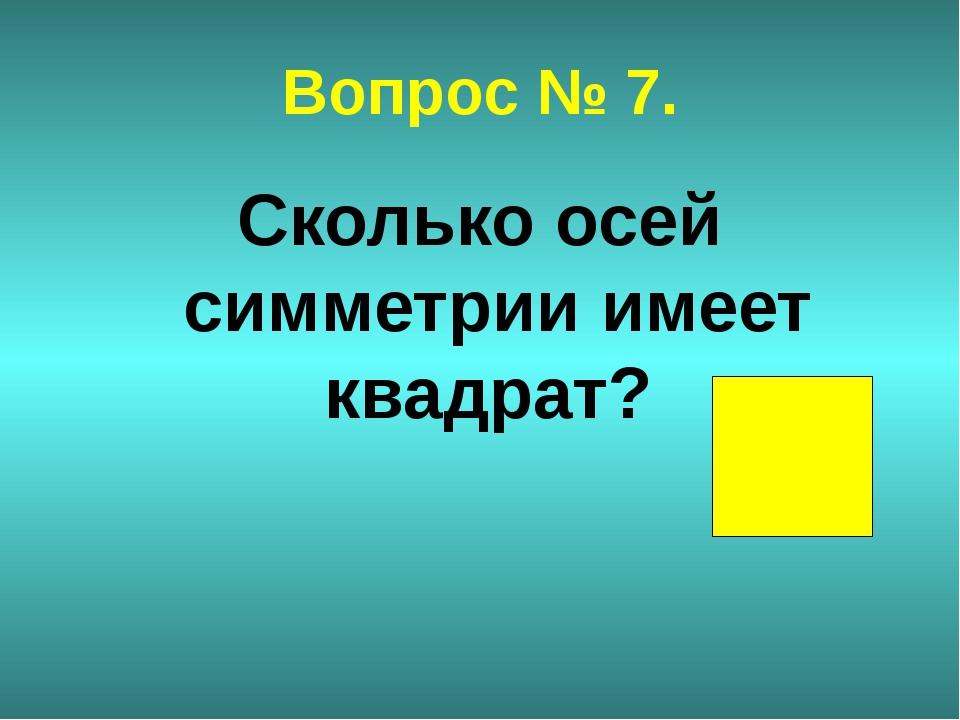 Вопрос № 7. Сколько осей симметрии имеет квадрат?