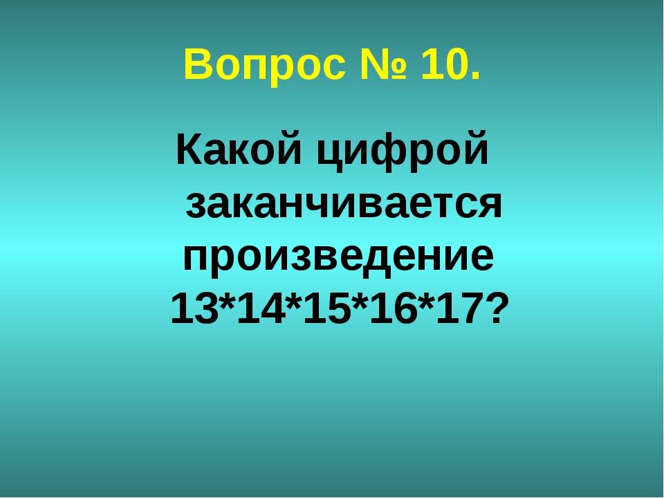 Вопрос № 10. Какой цифрой заканчивается произведение 13*14*15*16*17?