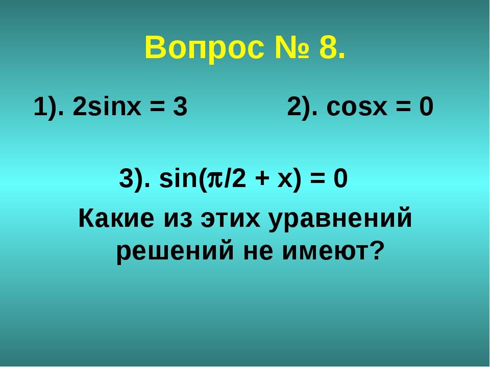 Вопрос № 8. 1). 2sinx = 3 2). cosx = 0 3). sin(/2 + х) = 0 Какие из этих ура...