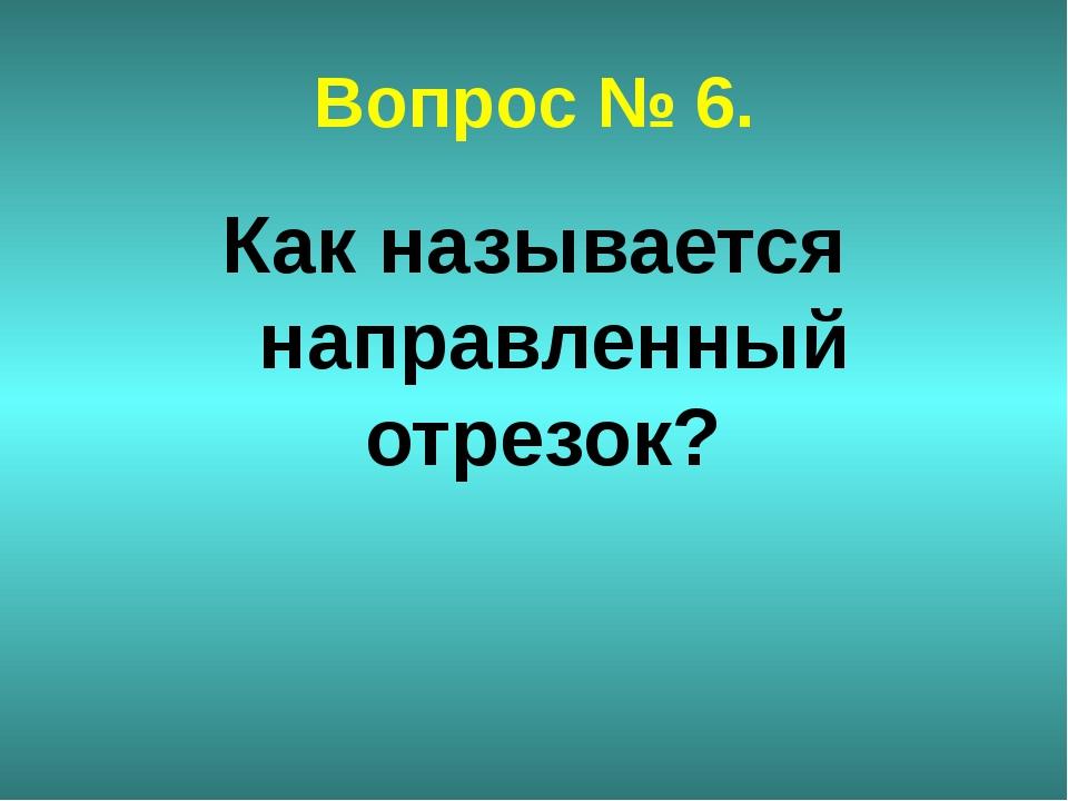 Вопрос № 6. Как называется направленный отрезок?