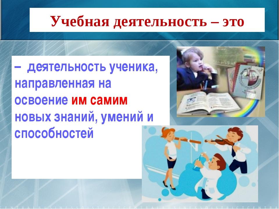 Учебная деятельность – это –  деятельность ученика, направленная на освоение...