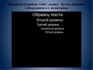 Майдангер Карибаев Сейітқазының баласы Карибаев Сабыржаннан алған интервью