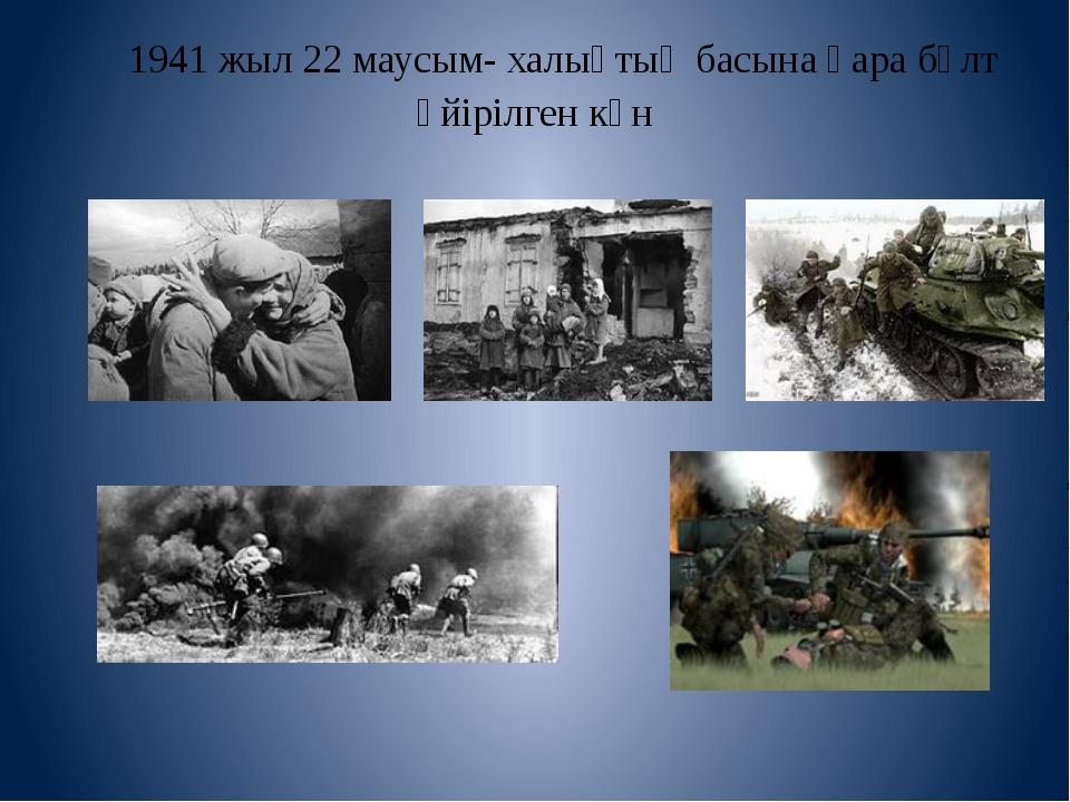 1941 жыл 22 маусым- халықтың басына қара бұлт үйірілген күн