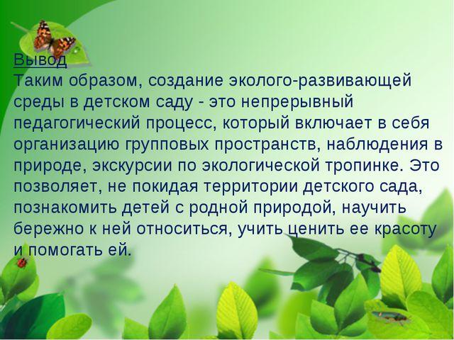 Вывод Таким образом, создание эколого-развивающей среды в детском саду - это...