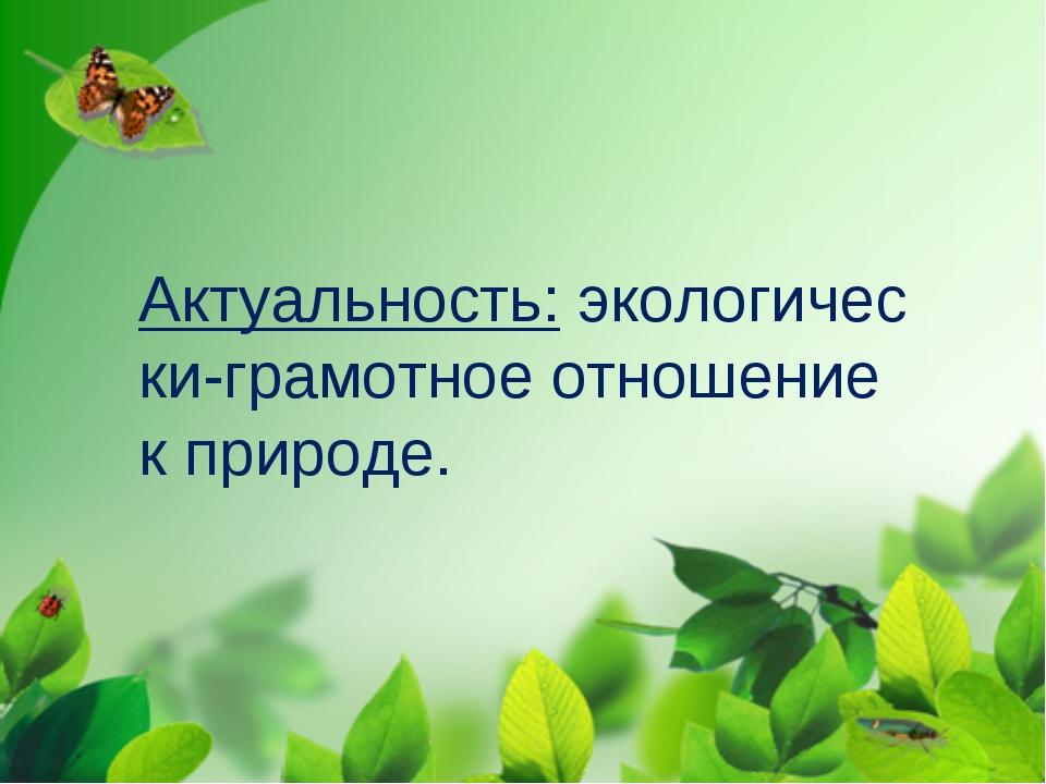 Актуальность:экологически-грамотное отношение к природе.
