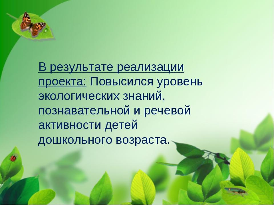 В результате реализации проекта:Повысился уровень экологических знаний, позн...