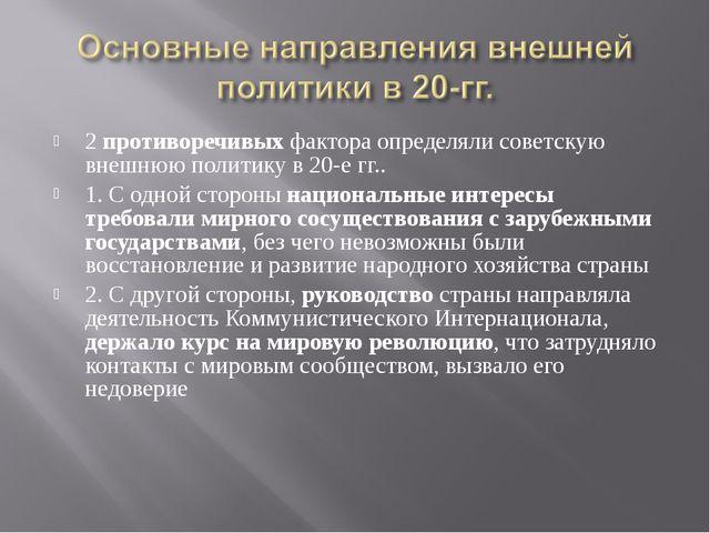 2 противоречивых фактора определяли советскую внешнюю политику в 20-е гг.. 1....