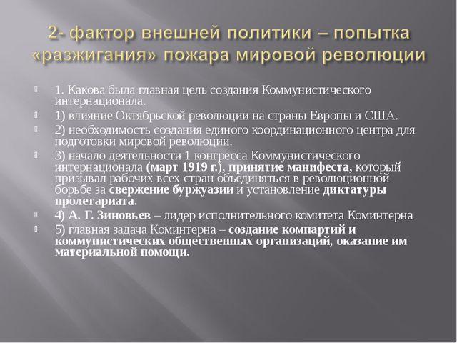1. Какова была главная цель создания Коммунистического интернационала. 1) вли...
