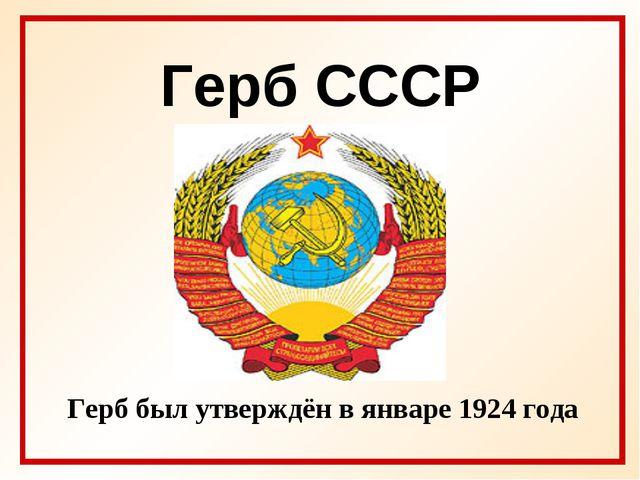 Герб СССР Герб был утверждён в январе 1924 года