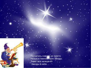 Посчитать совсем не просто Ночью в темном небе звезды. Знает все наперечет Зв