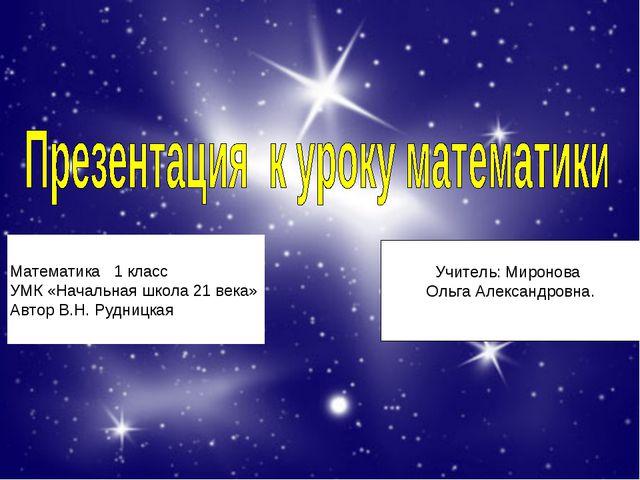 Математика 1 класс УМК «Начальная школа 21 века» Автор В.Н. Рудницкая Учитель...