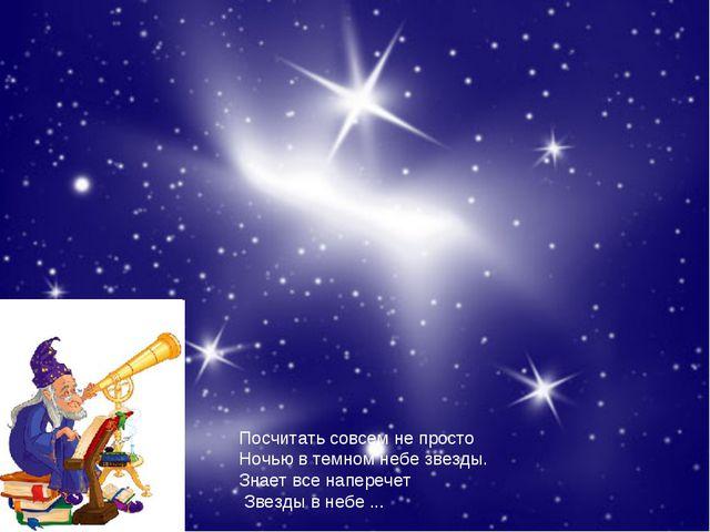 Посчитать совсем не просто Ночью в темном небе звезды. Знает все наперечет Зв...