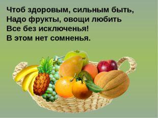 Чтоб здоровым, сильным быть, Надо фрукты, овощи любить Все без исключенья! В