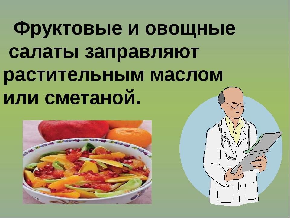 Фруктовые и овощные салаты заправляют растительным маслом или сметаной.