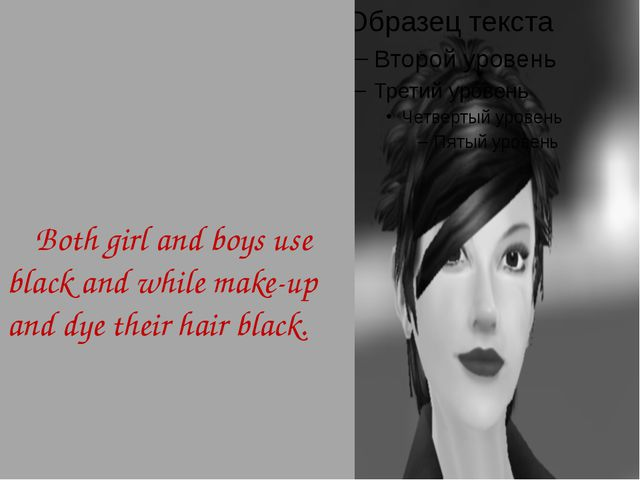 Both girl and boys use black and while make-up and dye their hair black.