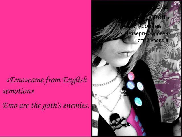 «Emo»came from English «emotion» Emo are the goth's enemies.