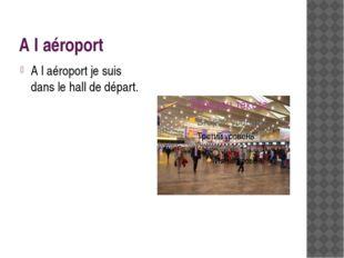 A l′aéroport A l′aéroport je suis dans le hall de départ.