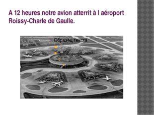 A 12 heures notre avion atterrit à l′aéroport Roissy-Charle de Gaulle.