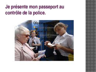 Je présente mon passeport au contrôle de la police.