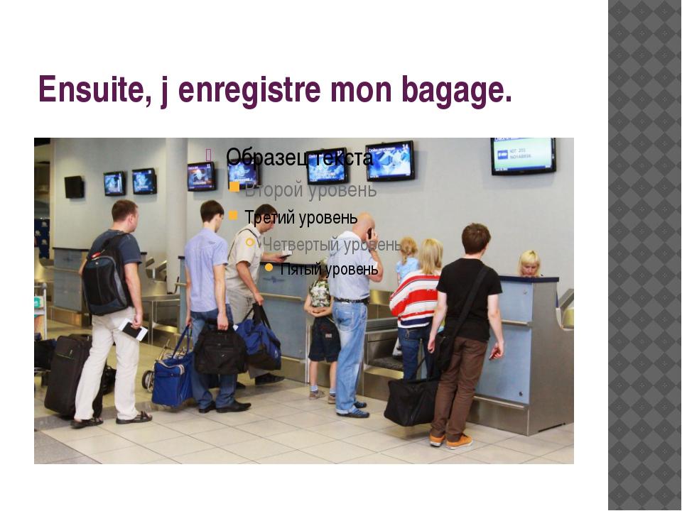 Ensuite, j′enregistre mon bagage.