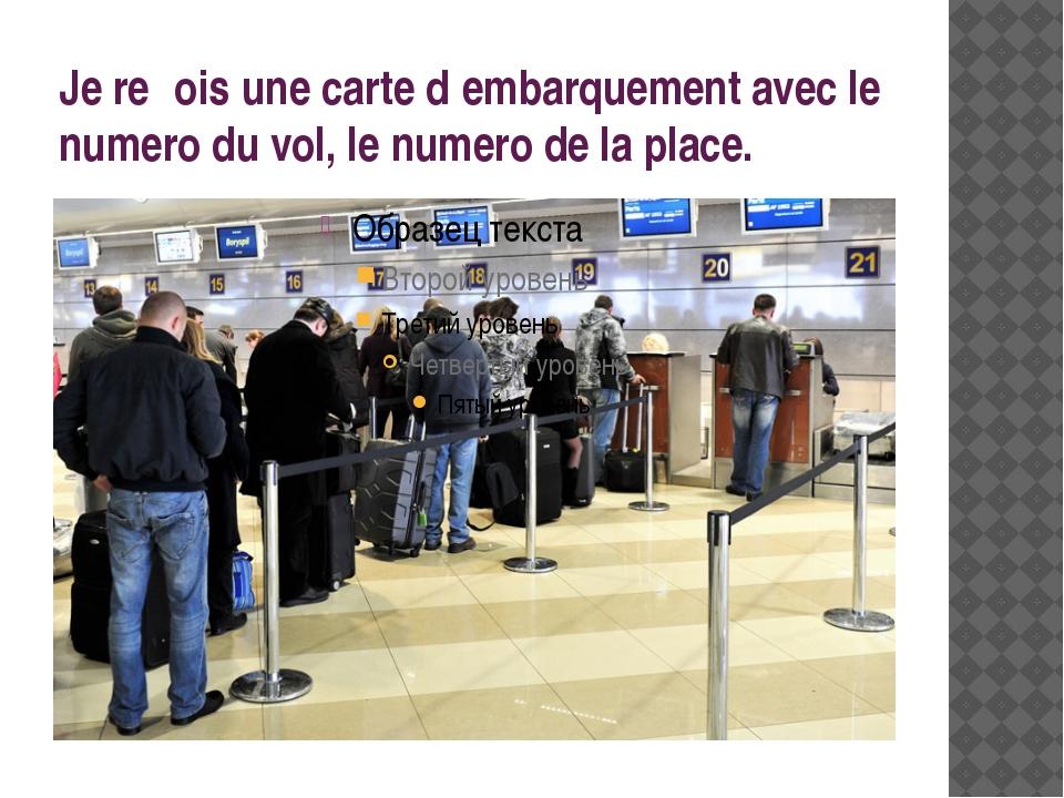 Je reςois une carte d′embarquement avec le numero du vol, le numero de la pla...