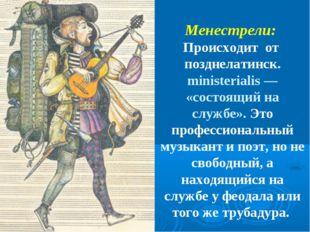 Менестрели: Происходит от позднелатинск. ministerialis — «состоящий на службе