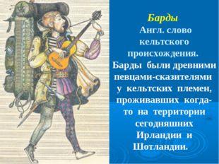 Барды Англ. слово кельтского происхождения. Барды были древними певцами-скази