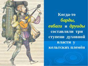 Когда-то барды, евбаги и друиды составляли три ступени духовной власти у кель
