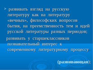 развивать взгляд на русскую литературу как на литературу «вечных», философск