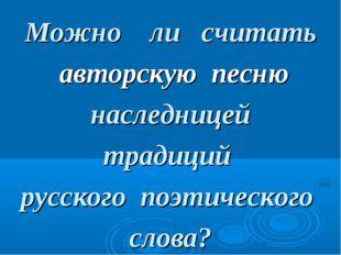 Можно ли считать авторскую песню наследницей традиций русского поэтического с