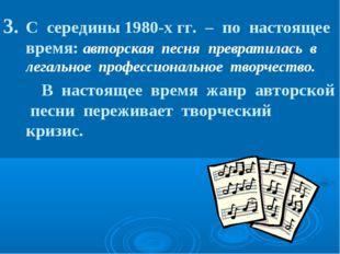 С середины 1980-х гг. – по настоящее время: авторская песня превратилась в ле