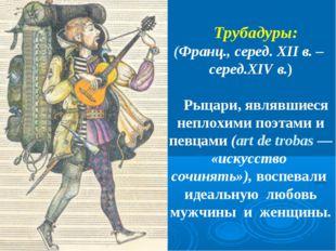 Трубадуры: (Франц., серед. XII в. – серед.XIV в.) Рыцари, являвшиеся неплохи
