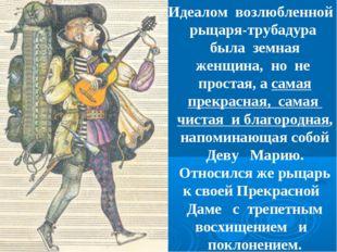 Идеалом возлюбленной рыцаря-трубадура была земная женщина, но не простая, а