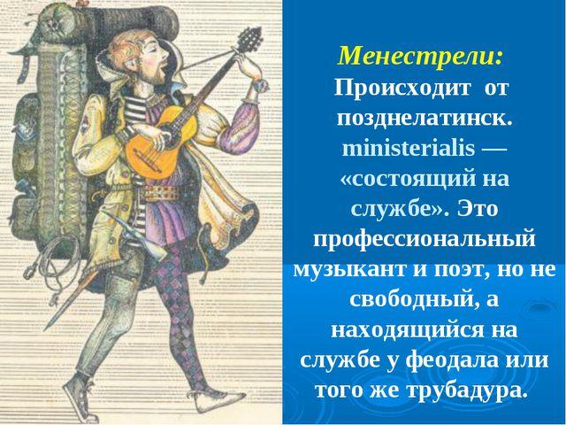 Менестрели: Происходит от позднелатинск. ministerialis — «состоящий на службе...