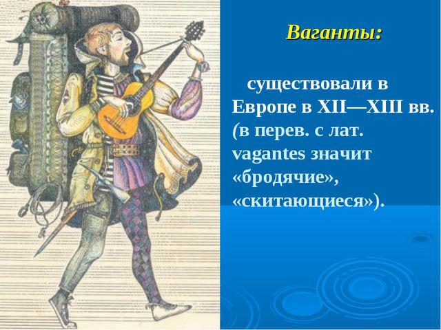 Ваганты: существовали в Европе в XII—XIII вв. (в перев. с лат. vagantes значи...