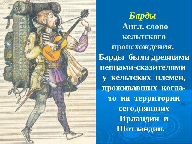 Барды Англ. слово кельтского происхождения. Барды были древними певцами-скази...
