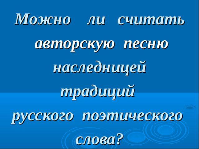 Можно ли считать авторскую песню наследницей традиций русского поэтического с...