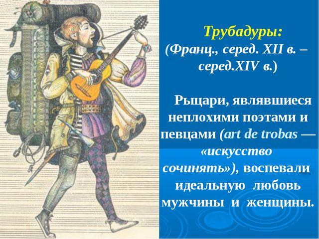 Трубадуры: (Франц., серед. XII в. – серед.XIV в.) Рыцари, являвшиеся неплохи...