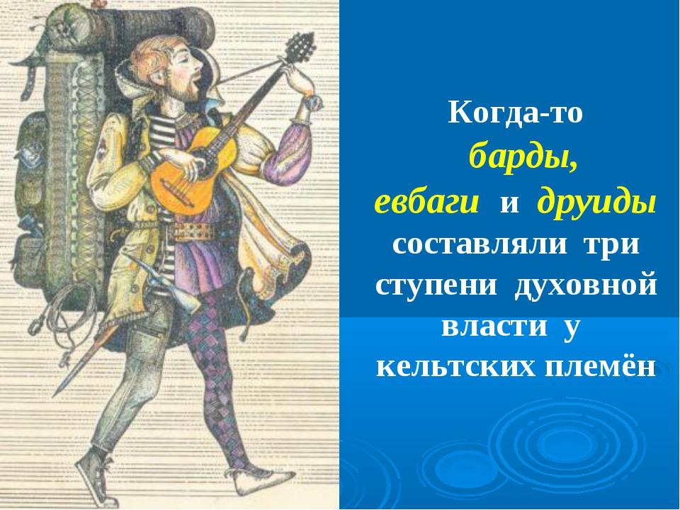 Когда-то барды, евбаги и друиды составляли три ступени духовной власти у кель...