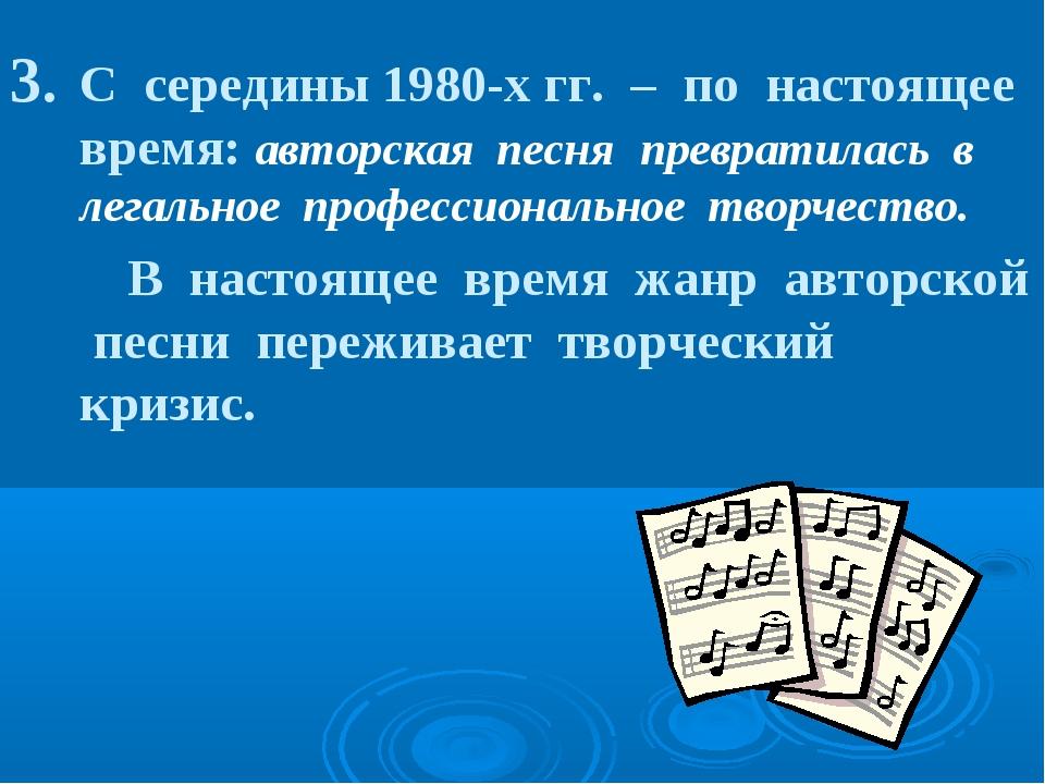 С середины 1980-х гг. – по настоящее время: авторская песня превратилась в ле...