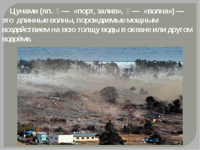 Цунами (яп. 津 — «порт, залив», 波 — «волна») — это длинные волны, порождаем...