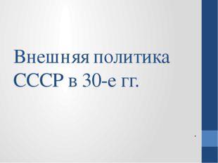 Внешняя политика СССР в 30-е гг. .