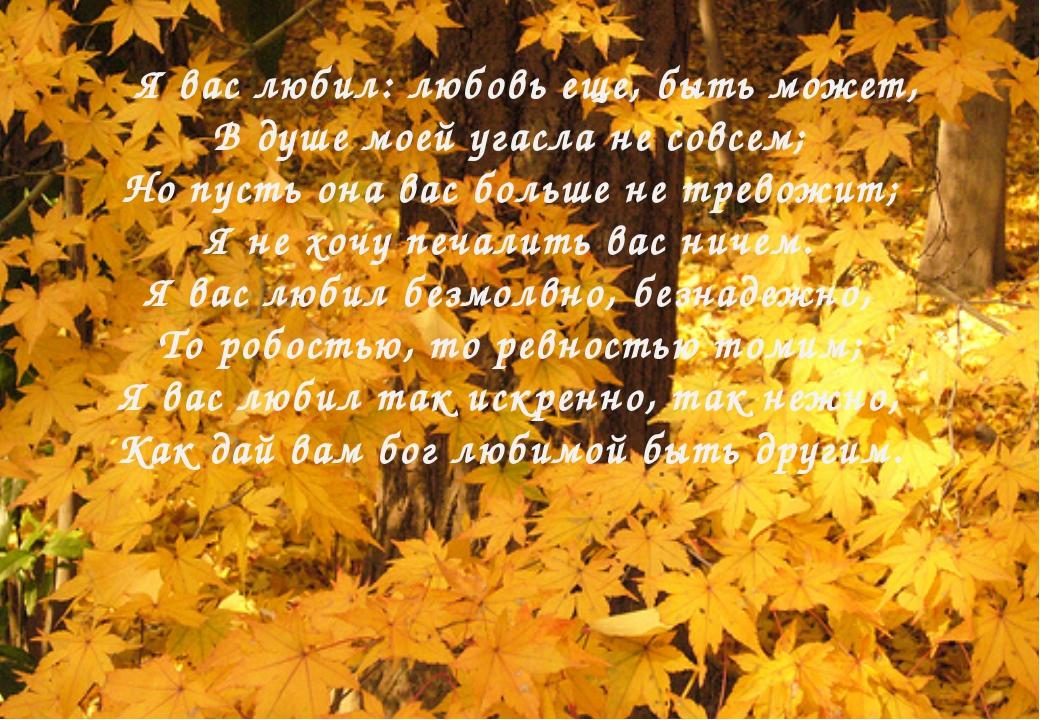 Я вас любил: любовь еще, быть может, В душе моей угасла не совсем; Но пусть...
