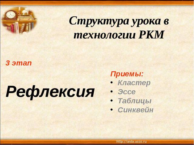 Структура урока в технологии РКМ 3 этап Рефлексия Приемы: Кластер Эссе Таблиц...
