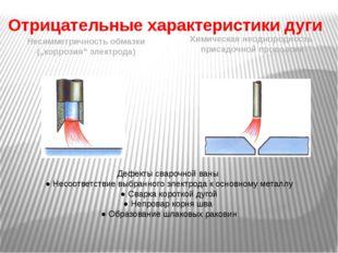 """Отрицательные характеристики дуги Несимметричность обмазки (""""коррозия"""" электр"""