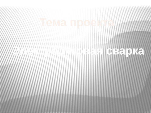 Тема проекта Электродуговая сварка