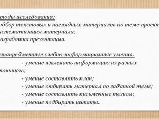 Методы исследования: - подбор текстовых и наглядных материалов по теме проект
