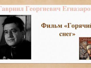 Гавриил Георгиевич Егиазаров Фильм «Горячий снег»